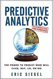 Predictive Analytics: The Power to Predict Who Will Click, Buy, Lie, or Die by E. Siegel