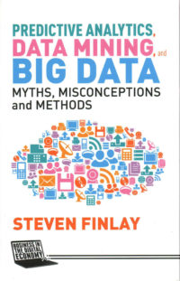 Predictive Analytics, Data Mining and Big Data - Myths, Misconceptions and Methods by S. Finlay